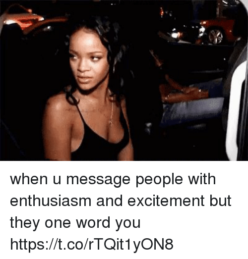 Funny, Word, and Enthusiasm: when u message people with enthusiasm and excitement but they one word you https://t.co/rTQit1yON8