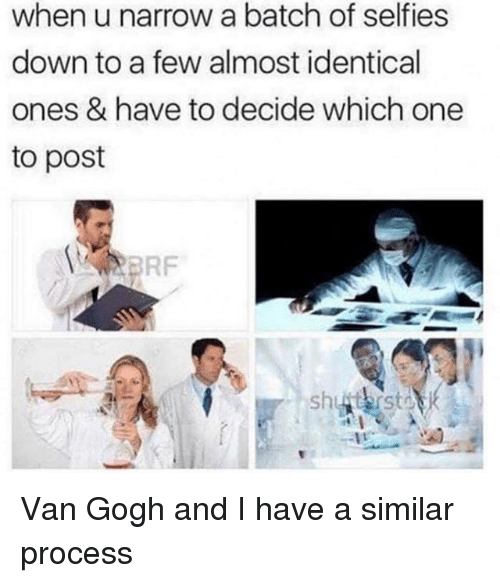 Girl Memes, Van Gogh, and One: when u narrow a batch of selfies  down to a few almost identical  ones & have to decide which one  to post  FRF Van Gogh and I have a similar process