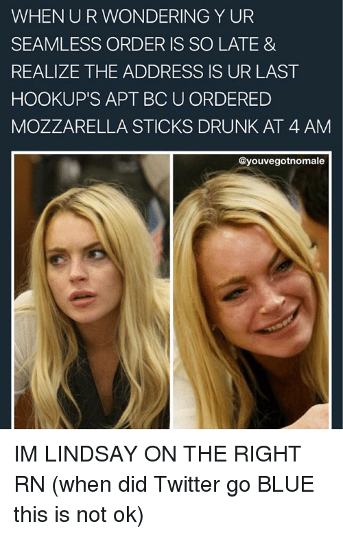 Drunk, Memes, and Twitter: WHEN U R WONDERING Y UR  SEAMLESS ORDER IS SO LATE &  REALIZE THE ADDRESS IS UR LAST  HOOKUP'S APT BC U ORDERED  MOZZARELLA STICKS DRUNK AT 4 AM  youvegotnomale IM LINDSAY ON THE RIGHT RN (when did Twitter go BLUE this is not ok)