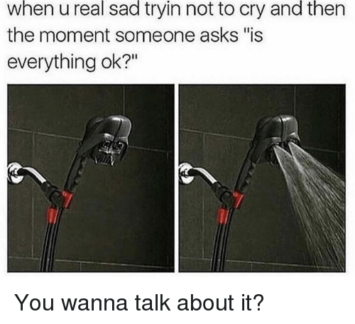 """Sad, Asks, and Cry: when  u  real  sad  tryin  not  to  cry  and  thern  the moment someone asks """"is  everything ok?"""" You wanna talk about it?"""