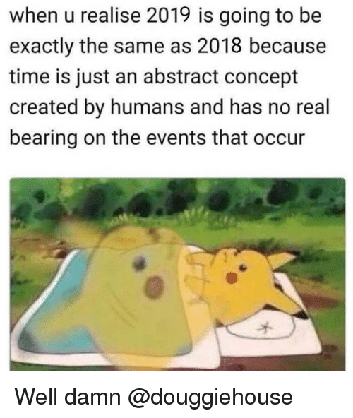 Time, Dank Memes, and Real: when u realise 2019 is going to be  exactly the same as 2018 because  time is just an abstract concept  created by humans and has no real  bearing on the events that occur Well damn @douggiehouse