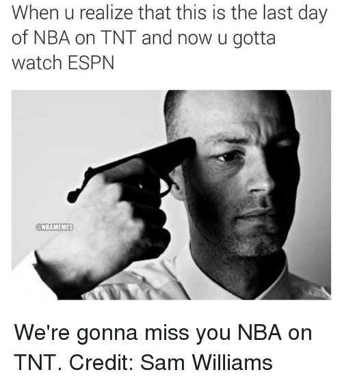 Nba, Tnt, and Sam: When u realize that this is the last day  of NBA on TNT and now u gotta  watch ESPN  NBAMEMES We're gonna miss you NBA on TNT. Credit: Sam Williams