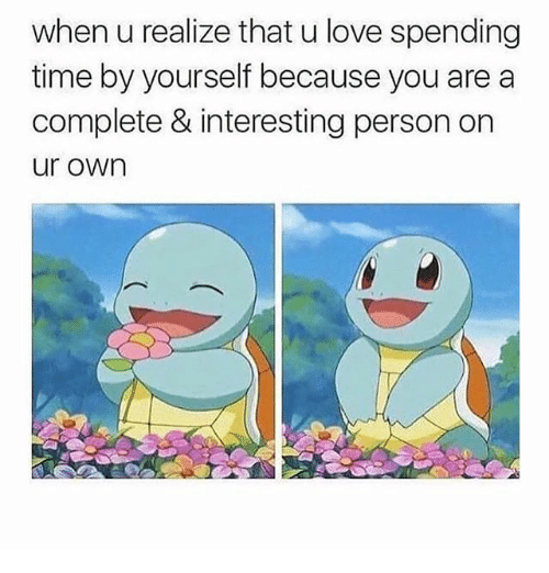 Love, Memes, and Time: when u realize that u love spending  time by yourself because you are a  complete & interesting person on  ur own
