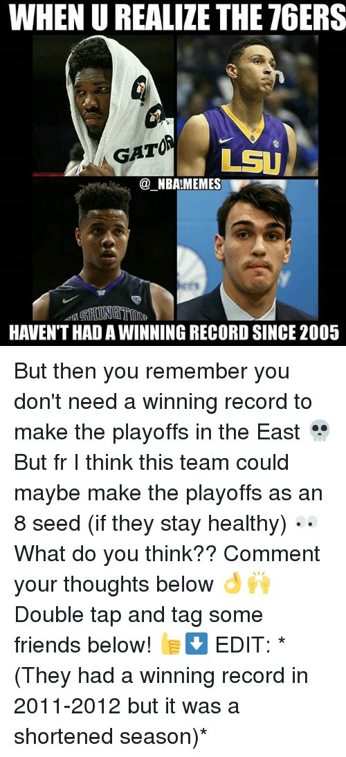 Philadelphia 76ers, Friends, and Memes: WHEN U REALIZE THE 76ERS  GATOA  LSU  @ NBA!MEMES  HAVEN'T HAD A WINNING RECORD SINCE 2005 But then you remember you don't need a winning record to make the playoffs in the East 💀 But fr I think this team could maybe make the playoffs as an 8 seed (if they stay healthy) 👀 What do you think?? Comment your thoughts below 👌🙌 Double tap and tag some friends below! 👍⬇ EDIT: *(They had a winning record in 2011-2012 but it was a shortened season)*