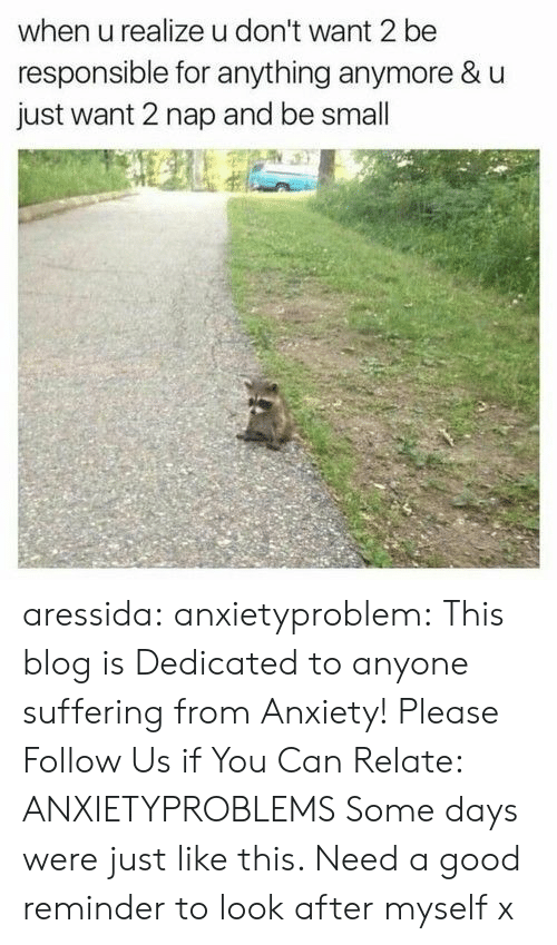 Tumblr, Anxiety, and Blog: when u realize u don't want 2 be  responsible for anything anymore & u  just want 2 nap and be small aressida: anxietyproblem:  This blog is Dedicated to anyone suffering from Anxiety! Please Follow Us if You Can Relate: ANXIETYPROBLEMS  Some days were just like this. Need a good reminder to look after myself x