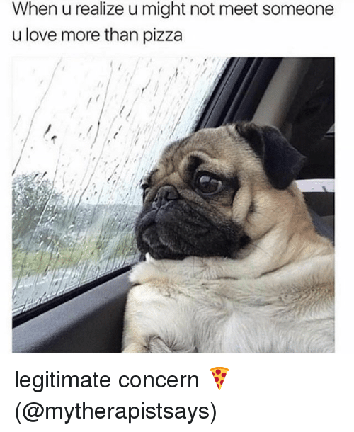 Love, Memes, and Pizza: When u realize u might not meet someone  u love more than pizza legitimate concern 🍕 (@mytherapistsays)