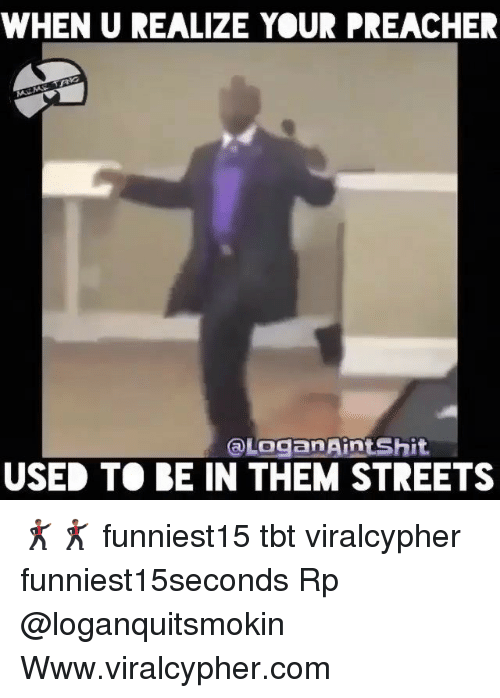 Funny, Streets, and Tbt: WHEN U REALIZE YOUR PREACHER  Loganaintshit  USED TO BE IN THEM STREETS 🕺🏾🕺🏾 funniest15 tbt viralcypher funniest15seconds Rp @loganquitsmokin Www.viralcypher.com