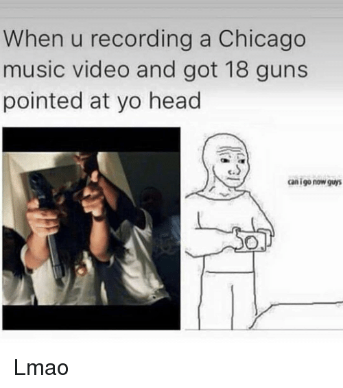Chicago, Guns, and Head: When u recording a Chicago  music video and got 18 guns  pointed at yo head  c.  can igo now guys Lmao