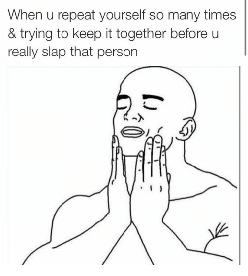 Personal, Personality, and Person: When u repeat yourself so many times  & trying to keep it together before u  really slap that person  I