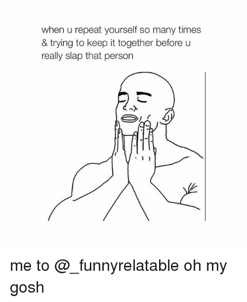 Time, Girl Memes, and Personal: when u repeat yourself so many times  & trying to keep it together before u  really slap that person me to @_funnyrelatable oh my gosh