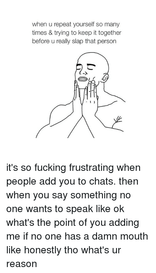 Fucking, Chat, and Fuck: when u repeat yourself so many  times & trying to keep it together  before u really slap that person  I it's so fucking frustrating when people add you to chats. then when you say something no one wants to speak like ok what's the point of you adding me if no one has a damn mouth like honestly tho what's ur reason
