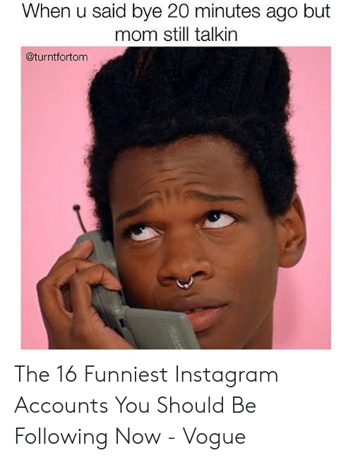 Instagram, Mom, and Vogue: When u said bye 20 minutes ago but  mom still talkin  @turntfortom  CLALKA The 16 Funniest Instagram Accounts You Should Be Following Now - Vogue