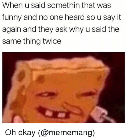 Funny, Memes, and Say It: When u said somethin that was  funny and no one heard so u say it  again and they ask why u said the  same thing twice Oh okay (@mememang)