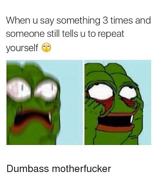 Funny, Memes, and Time: When u say something 3 times and  someone still tells u to repeat  yourself Dumbass motherfucker