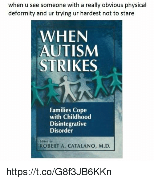 Autism, Physical, and Robert: when u see someone with a really obvious physical  deformity and ur trying ur hardest not to stare  WHEN  AUTISM  STRIKES  Families Cope  with Childhood  Disintegrative  Disorder  Edited by  ROBERT A. CATALANO, M.D. https://t.co/G8f3JB6KKn