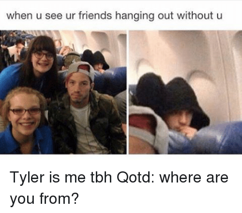 When U See Ur Friends Hanging Out Without U Tyler Is Me Tbh Qotd