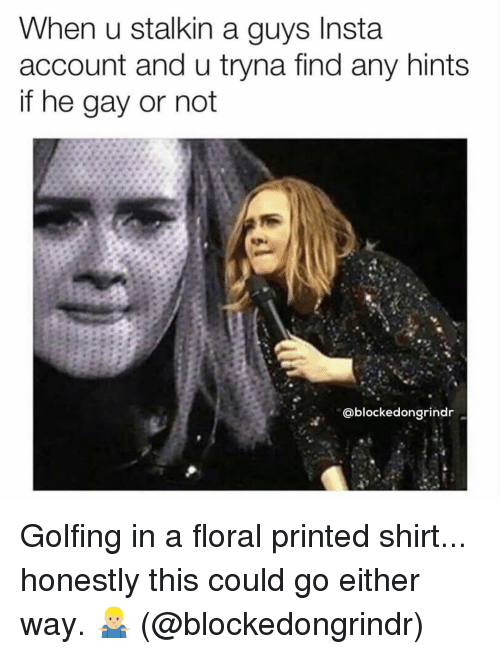 Grindr, Gay, and Account: When u stalkin a guys Insta  account and u tryna find any hints  if he gay or not  @blockedongrindr Golfing in a floral printed shirt... honestly this could go either way. 🤷🏼♂️ (@blockedongrindr)