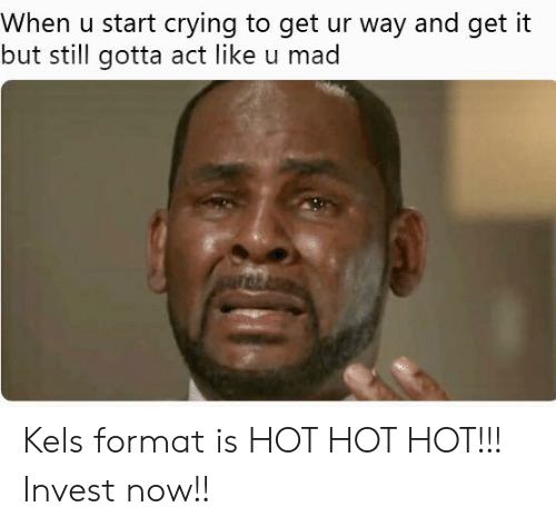 Crying, Mad, and Invest: When u start crying to qet ur way and get it  but still gotta act like u mad Kels format is HOT HOT HOT!!! Invest now!!