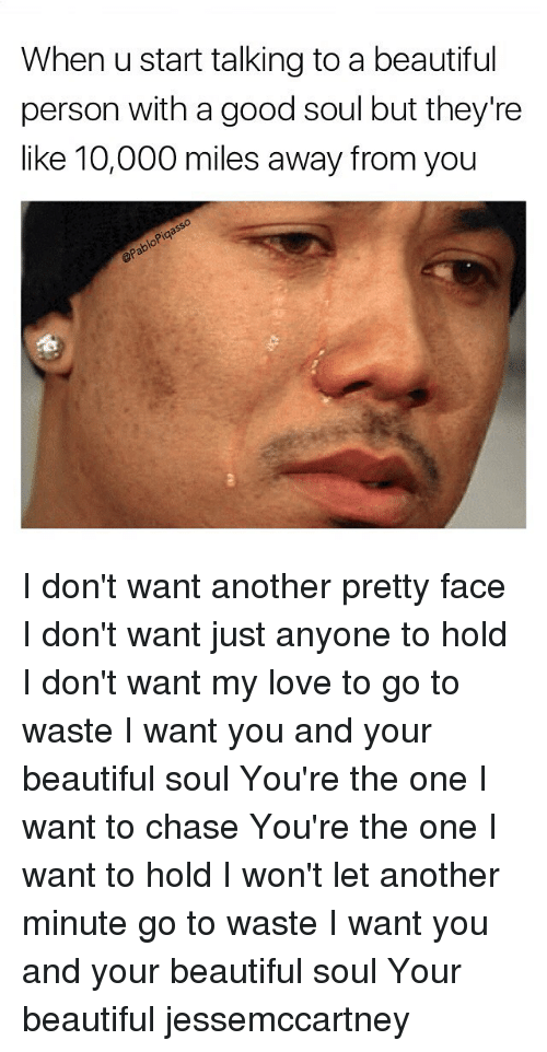 Beautiful, Love, and Memes: When u start talking to a beautiful  person with a good soul but they're  like 10,000 miles away from you  Pia I don't want another pretty face I don't want just anyone to hold I don't want my love to go to waste I want you and your beautiful soul You're the one I want to chase You're the one I want to hold I won't let another minute go to waste I want you and your beautiful soul Your beautiful jessemccartney