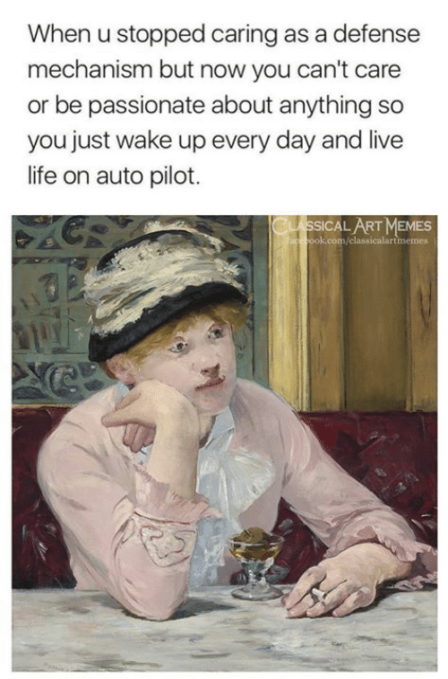 Life, Memes, and Live: When u stopped caring as a defense  mechanism but now you can't care  or be passionate about anything so  you just wake up every day and live  life on auto pilot.  CLASSICAL ART MEMES  ook.com/classicalartmemes