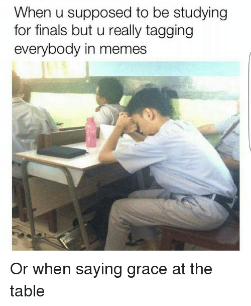 Dank Memes, Table, and Tables: When u supposed to be studying  for finals but u really tagging  everybody in memes Or when saying grace at the table