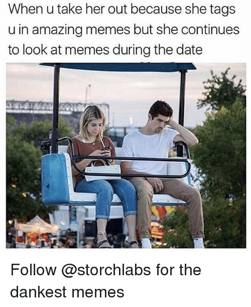 Memes, Date, and Amazing: When u take her out because she tags  u in amazing memes but she continues  to look at memes during the date Follow @storchlabs for the dankest memes