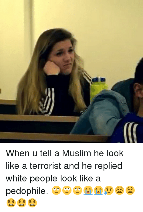 Memes, Muslim, and 🤖: When u tell a Muslim he look like a terrorist and he replied white people look like a pedophile. 🙄🙄🙄😭😭😥😫😫😫😫😫