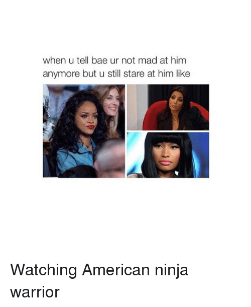 Bae, American, and Ninja: when u tell bae ur not mad at him  anymore but u still stare at him like Watching American ninja warrior