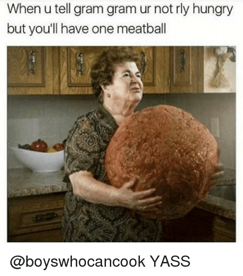 Memes, 🤖, and Meatballs: When u tell gram gram ur not rly hungry  but you'll have one meatball @boyswhocancook YASS