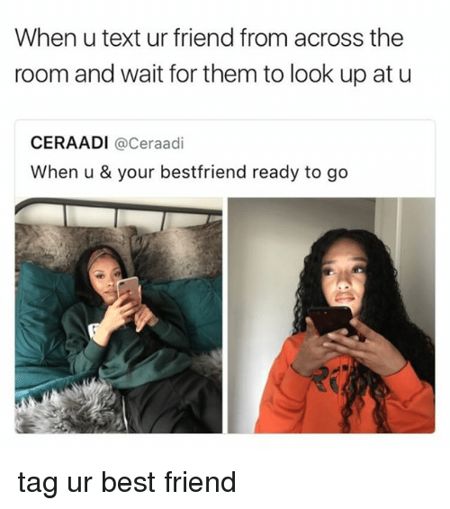 Best Friend, Best, and Text: When u text ur friend from across the  room and wait for them to look up at u  CERAADI @Ceraadi  When u & your bestfriend ready to go tag ur best friend