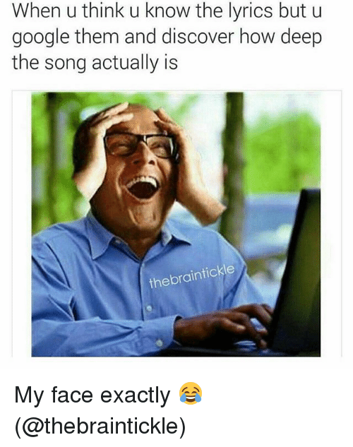 Google, Memes, and Discover: When u think u know the lyrics but u  google them and discover how deep  the song actually is  thebraintickle My face exactly 😂 (@thebraintickle)