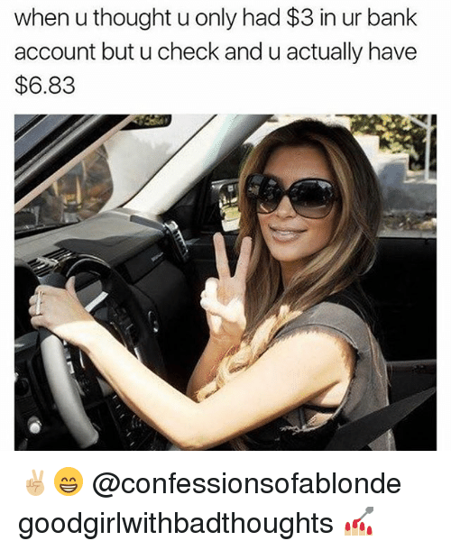 Memes, Bank, and Thought: when u thought u only had $3 in ur bank  account but u check and u actually have  $6.83 ✌🏼😁 @confessionsofablonde goodgirlwithbadthoughts 💅🏼