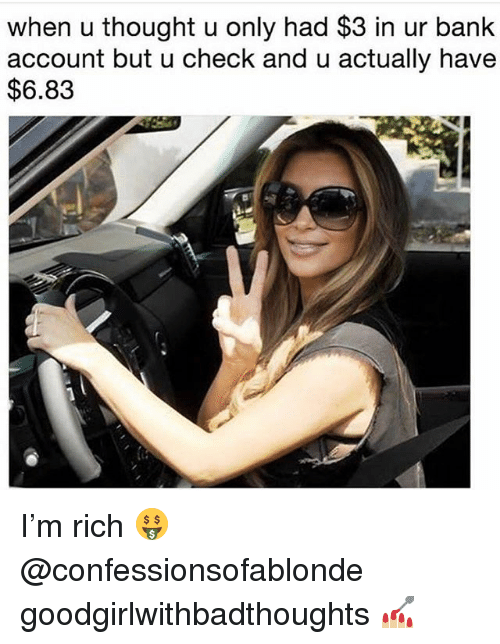 Memes, Bank, and Thought: when u thought u only had $3 in ur bank  account but u check and u actually have  $6.83 I'm rich 🤑 @confessionsofablonde goodgirlwithbadthoughts 💅🏼