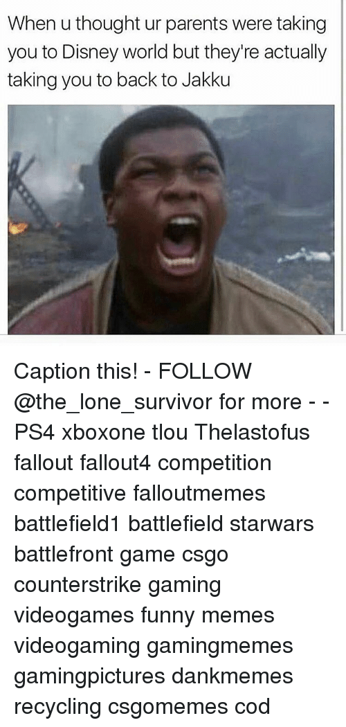 Disney World, Jakku, and Memes: When u thought ur parents were taking  you to Disney world but they're actually  taking you to back to Jakku Caption this! - FOLLOW @the_lone_survivor for more - - PS4 xboxone tlou Thelastofus fallout fallout4 competition competitive falloutmemes battlefield1 battlefield starwars battlefront game csgo counterstrike gaming videogames funny memes videogaming gamingmemes gamingpictures dankmemes recycling csgomemes cod