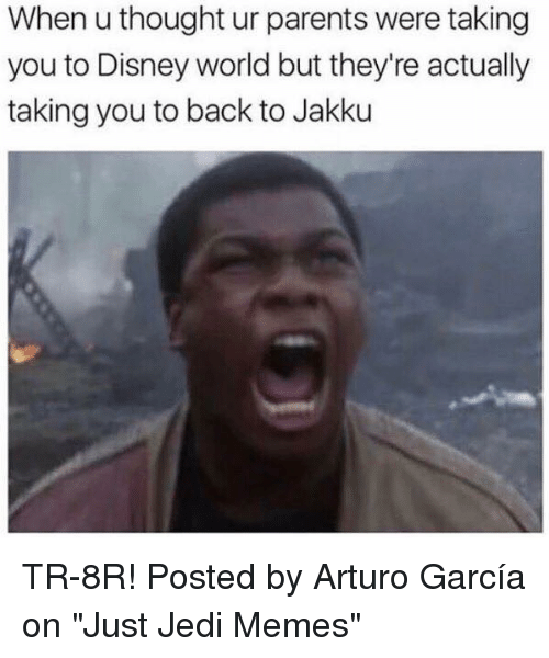 """Disney, Disney World, and Jakku: When u thought ur parents were taking  you to Disney world but they're actually  taking you to back to Jakku TR-8R!  Posted by Arturo García on """"Just Jedi Memes"""""""