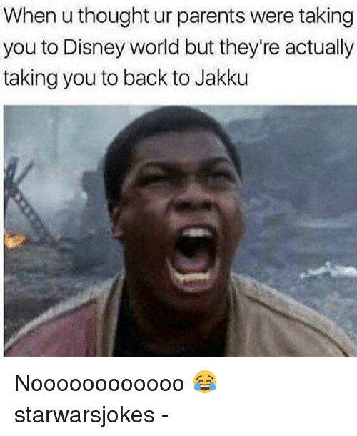 Disney, Disney World, and Jakku: When u thought ur parents were taking  you to Disney world but they're actually  taking you to back to Jakku Noooooooooooo 😂 starwarsjokes -