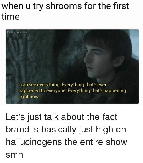 Memes, Smh, and Time: when u try shrooms for the first  time  Douggiehouse  I can see everything. Everything that's ever  happened to everyone. Everything that's happening  right now. Let's just talk about the fact brand is basically just high on hallucinogens the entire show smh