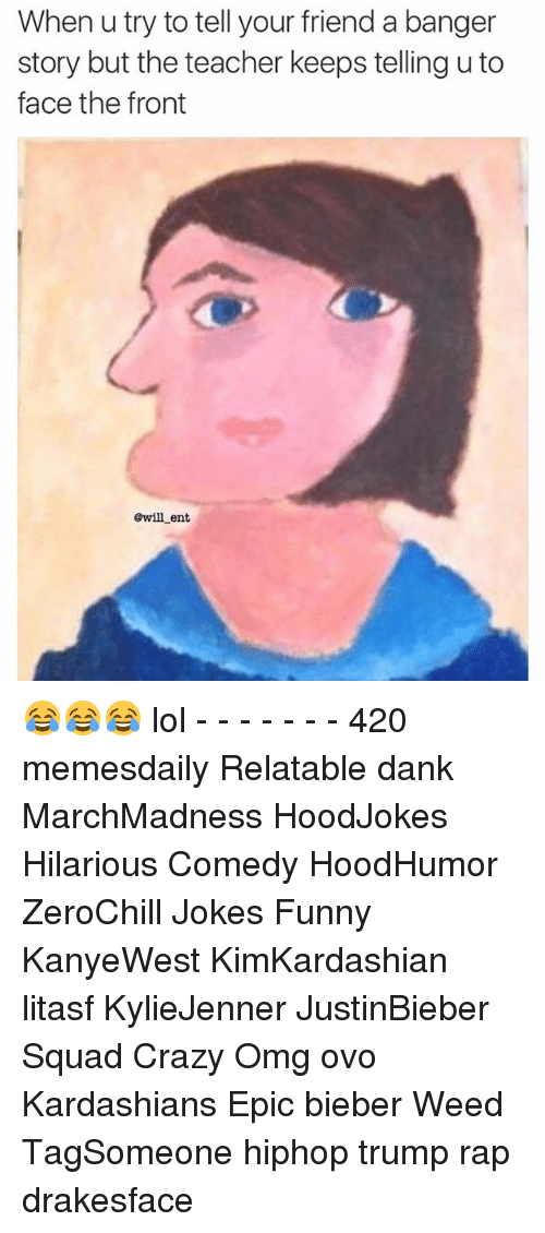 Memes, 🤖, and Weeds: When u try to tell your friend a banger  story but the teacher keeps telling uto  face the front  @will ent 😂😂😂 lol - - - - - - - 420 memesdaily Relatable dank MarchMadness HoodJokes Hilarious Comedy HoodHumor ZeroChill Jokes Funny KanyeWest KimKardashian litasf KylieJenner JustinBieber Squad Crazy Omg ovo Kardashians Epic bieber Weed TagSomeone hiphop trump rap drakesface