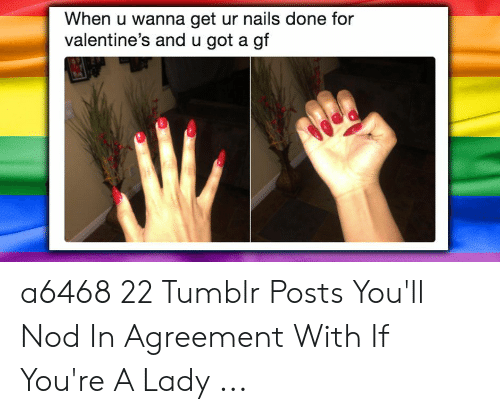 Tumblr, Nails, and Got: When u wanna get ur nails done for  valentine's and u got a gf a6468 22 Tumblr Posts You'll Nod In Agreement With If You're A Lady ...