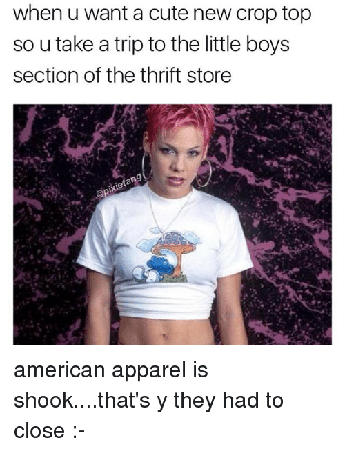Cute, Memes, and American: when u want a cute new crop top  so u take a trip to the little boys  section of the thrift store american apparel is shook....that's y they had to close :-