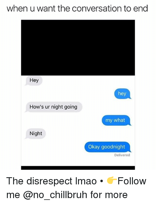 Funny, Lmao, and Okay: when u want the conversation to end  Hey  hey  How's ur night going  my what  Night  Okay goodnight  Delivered The disrespect lmao • 👉Follow me @no_chillbruh for more