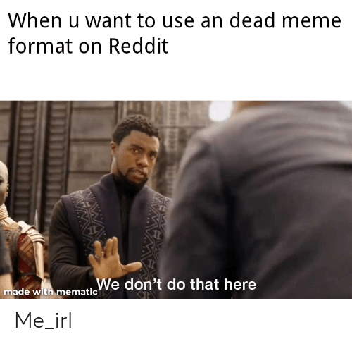 Meme, Reddit, and Irl: When u want to use an dead meme  format on Reddit  ade with mematicWe don't do that here Me_irl
