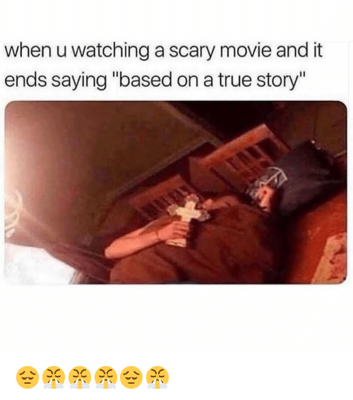 "Memes, True, and Movie: when u watching a scary movie and it  ends saying ""based on a true story"" 😔😤😤😤😔😤"