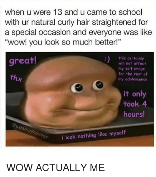 "Memes, School, and Wow: when u were 13 and u came to school  with ur natural curly hair straightened for  a special occasion and everyone was like  ""wow! you look so much better!""  this certainly  great!  will not affect  my self image  for the rest of  thx  my adolescence  it only  took 4  hours!  @Weare allmemes  i look nothing like myself WOW ACTUALLY ME"