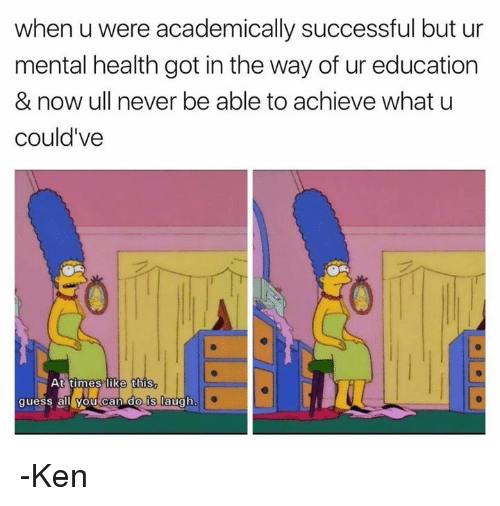 Ken, Memes, and What U: when u were academically successful but ur  mental health got in the way of ur education  & now ull never be able to achieve what u  could've  e this  guess all you can do is laugh -Ken