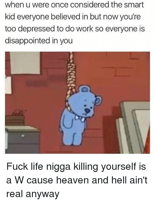 Disappointed, Heaven, and Life: when u were once considered the smart  kid everyone believed in but now you're  too depressed to do work so everyone is  disappointed in you Fuck life nigga killing yourself is a W cause heaven and hell ain't real anyway