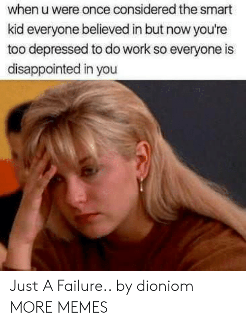 Dank, Disappointed, and Memes: when u were once considered the smart  kid everyone believed in but now you're  too depressed to do work so everyone is  disappointed in you Just A Failure.. by dioniom MORE MEMES