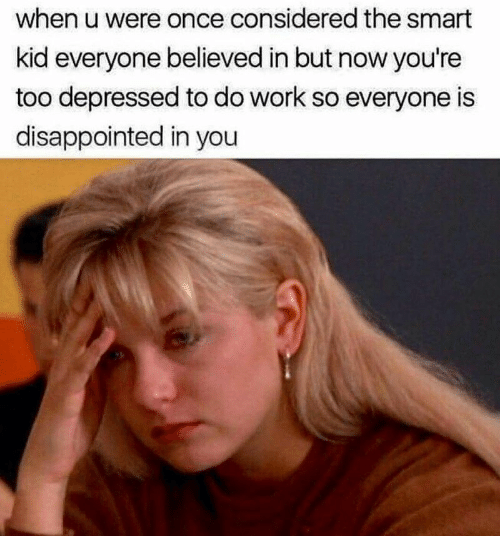 Disappointed, Work, and Once: when u were once considered the smart  kid everyone believed in but now you're  too depressed to do work so everyone is  disappointed in you