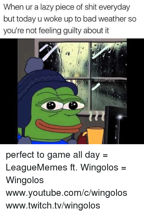 Memes, 🤖, and Twitches: When ur a lazy piece of shit everyday  but today u woke up to bad weather so  you're not feeling guilty about it  as perfect to game all day  = LeagueMemes ft. Wingolos =  Wingolos www.youtube.com/c/wingolos www.twitch.tv/wingolos