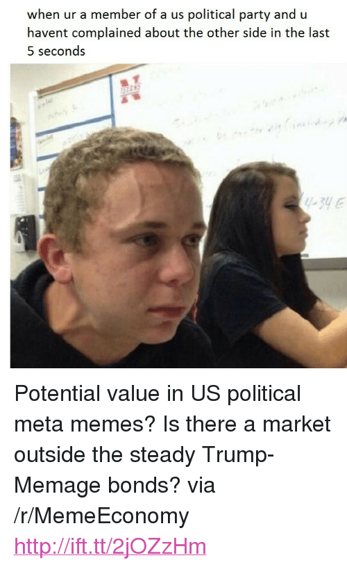 """Memes, Party, and Http: when ur a member of a us political party and u  havent complained about the other side in the last  5 seconds <p>Potential value in US political meta memes? Is there a market outside the steady Trump-Memage bonds? via /r/MemeEconomy <a href=""""http://ift.tt/2jOZzHm"""">http://ift.tt/2jOZzHm</a></p>"""